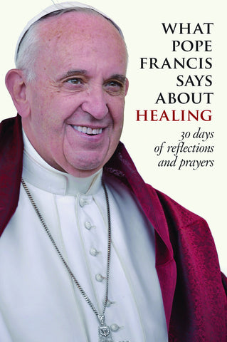 What Pope Francis Says about Healing: 30 Days of Reflections and Prayers