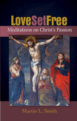 Love Set Free: Meditations on the Passion According to Saint John