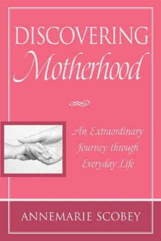 Discovering Motherhood: An Extraordinary Journey Through Everyday Life