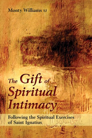 The Gift of Spiritual Intimacy: Following the Spiritual Exercises of Saint Ignatius : Following the Spiritual Exercises of Saint Ignatius