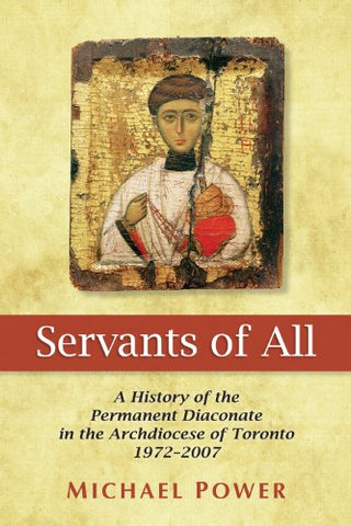 Servants of All: A History of the Permanent Diaconate in the Archdiocese of Toronto 1972-2007