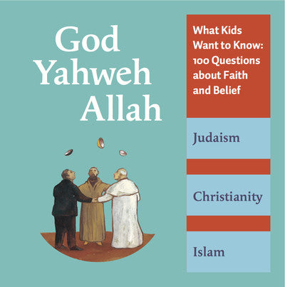 God, Yahweh, Allah: What Kids Want to Know--100 Questions About Faith and Belief