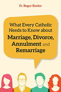 What Every Catholic Needs to Know about Marriage, Divorce, Annulment, and Re-Marriage