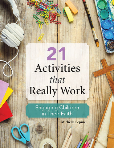 21 Activities That Really Work : Engaging Children in Their Faith