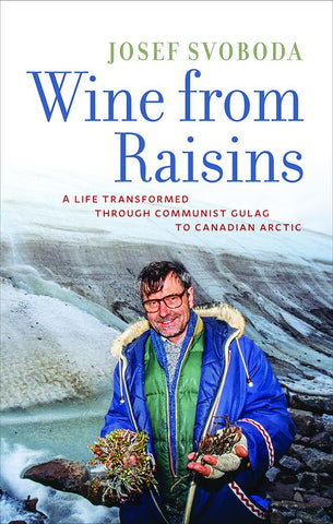 Wine From Raisins: a Life Transformed through Communist Gulag to Canadian Arctic