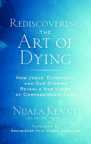 Rediscovering the Art of Dying : How Jesus' Experience and Our Stories Reveal a New Vision of Compassionate Care