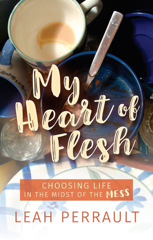 My Heart of Flesh : Choosing Life in the Midst of the Mess