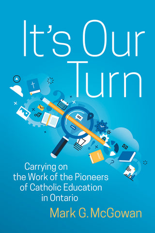 It's Our Turn : Carrying on the Work of the Pioneers of Catholic Education in Ontario