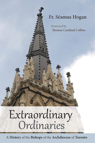 Extraordinary Ordinaries : A History of the Bishops of the Archdiocese of Toronto
