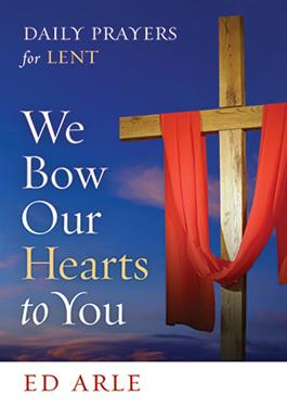 We Bow Our Hearts To You: Daily Prayers for Lent