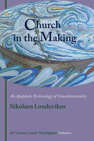 Church in the Making: An Apophatic Ecclesiology of Consubtantiality (21st Century Greek Theologians)