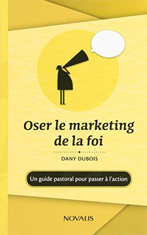 Oser le marketing de la foi : Un guide pastoral pour passer à l'action : Un guide pastoral pour passer à l'action
