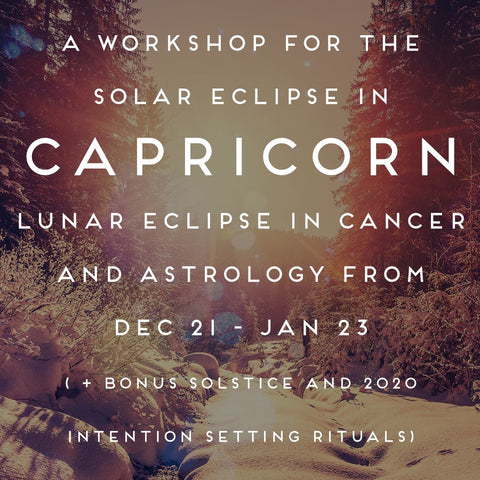 A Workshop for the Solar Eclipse in Capricorn, Lunar Eclipse in Cancer, and Astrology from Dec 21 = Jan 23 PLUS Bonus Solstice and 2020 Intention Setting Rituals