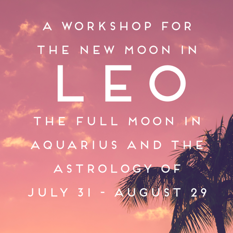 A Workshop for the New Moon in Leo, Full Moon in Aquarius, and the Astrology of July 31-August 29