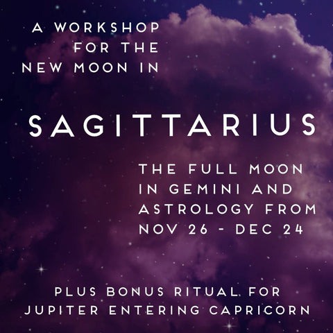 A Workshop for the New Moon in Sagittarius, Full Moon in Gemini, and Astrology from Nov 26 - Dec 24 + Bonus Ritual for Jupiter Entering Capricorn