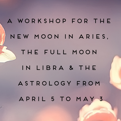 A Workshop for the New Moon in Aries, the Full Moon in Libra, and the Astrology from April 5 - May 3
