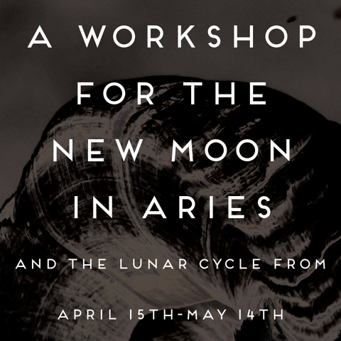 A Workshop for the New Moon in Aries and the Lunar Cycle from April 15th- May 14th