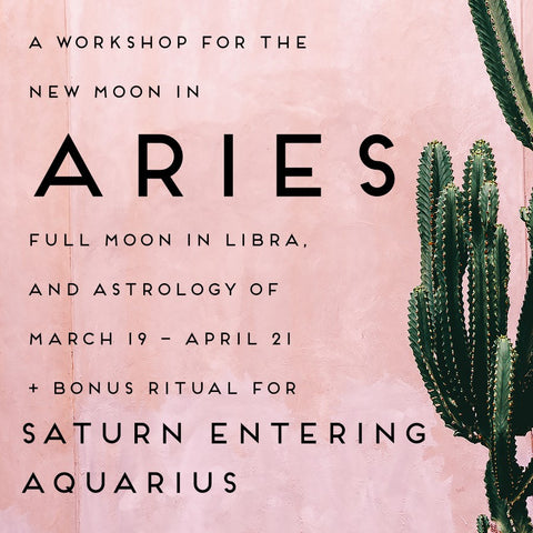 A Workshop for the Vernal Equinox, New Moon in Aries, Full Moon in Libra, and Astrology of Mar 19 - April 21 + Bonus Ritual for Saturn Entering Aquarius