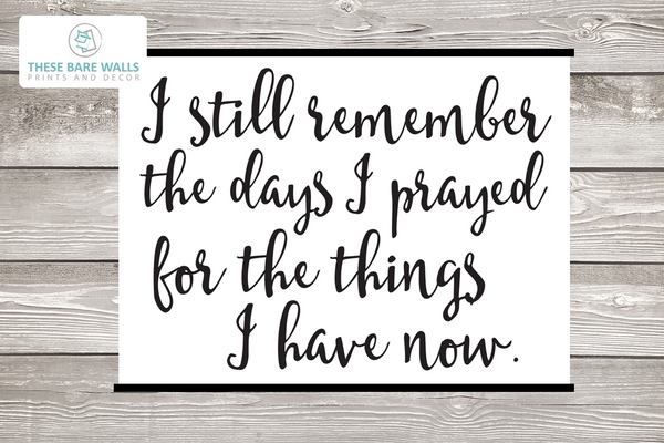 I still remember the days I prayed for the things I have now sign