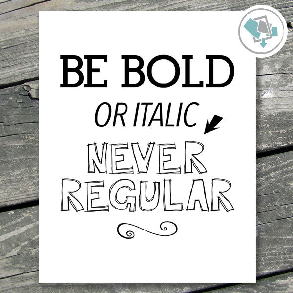 Be Bold Or Italic Never Regular Printable Wall Art - These Bare Walls - 1