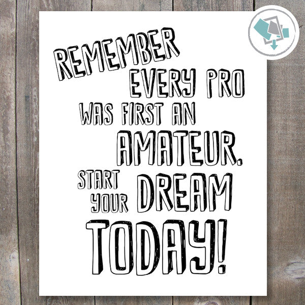 Remember every pro was first an amateur, start your dream Today Printable Wall Art. - These Bare Walls - 1