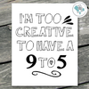 I'm Too Creative To Have A 9 to 5 Printable Wall Art - These Bare Walls - 1