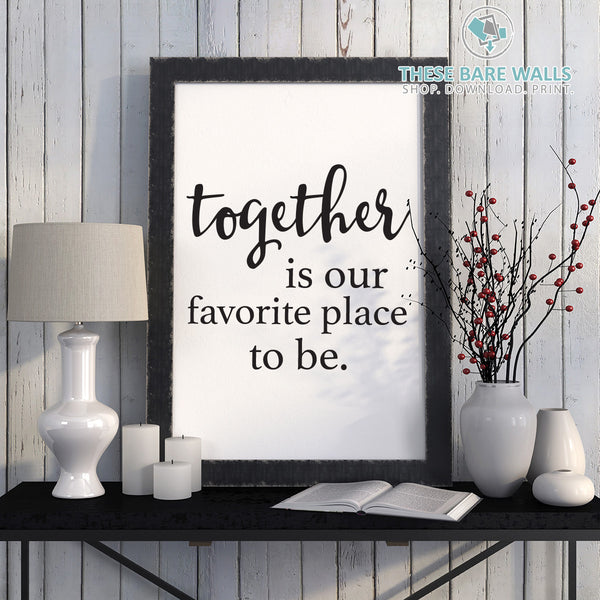 Together Is Our Favorite Place To Be Print