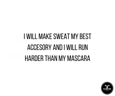 I will make sweat my best accessory and I will run harder than my mascara