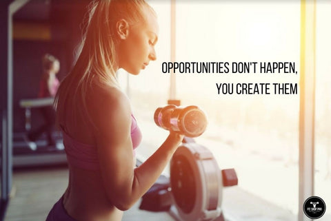 Opportunities don't happen, you create them