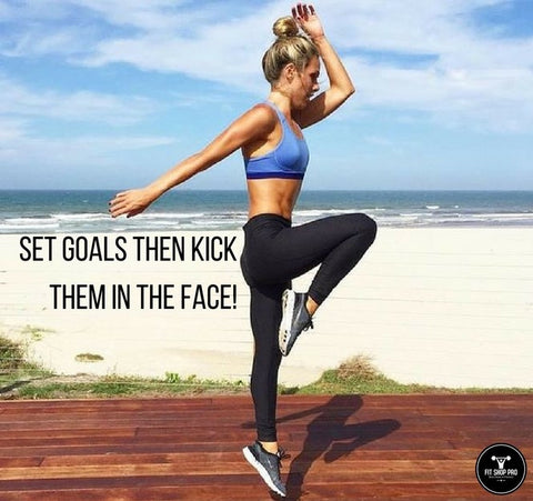 Set goals then kick them in the face!