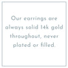 "Text saying ""our earrings are always solid 14k gold throughout, never plated or filled"""