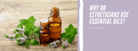 Why do Estheticians use Essential Oils?