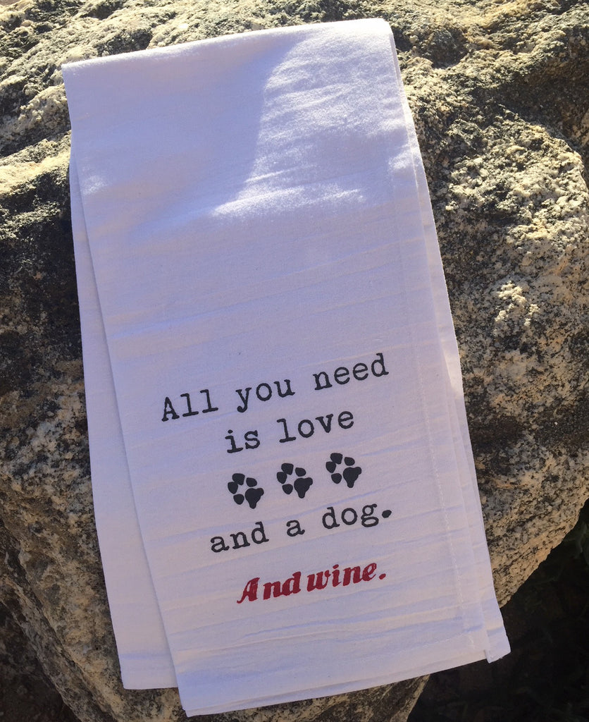 All You Need is Love and a Dog. And Wine. Flour Sack Towel
