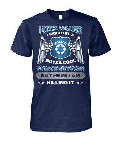 I Never Dreamed I Would Be A Super Cool Police Officer Shirts and Hoodies