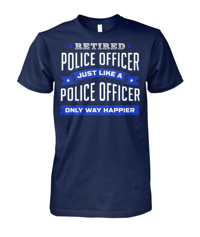 Retired Police Officer Just Like A Police Officer Only Way Happier Shirts and Hoodies