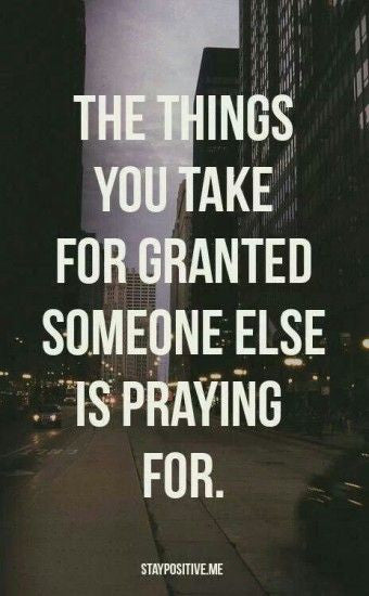 Gratitude, 'The things you take for granted someone else is praying for.'