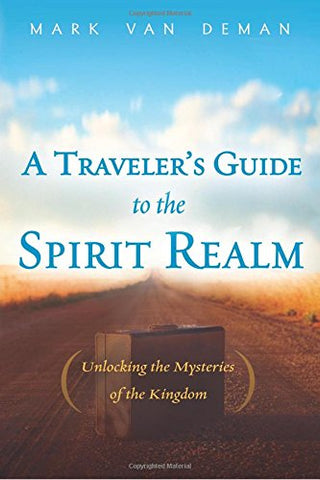 Travelers Guide to the Spirit Realm: Unlocking the Mysteries of the Kingdom