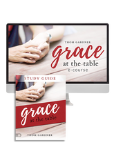 Grace At the Table Ecourse with Thom Gardner