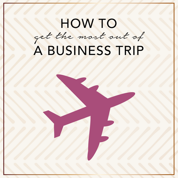 How To Get The Most Out Of A Business Trip