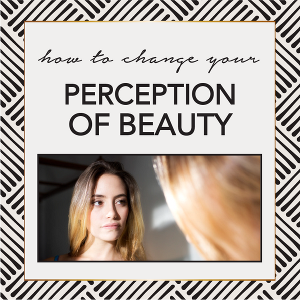 How To Change Your Perception of Beauty