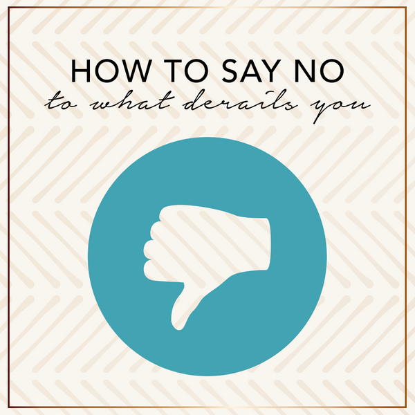 How To Say No To What Derails You