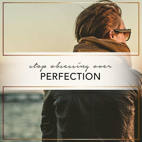 Stop Obsessing Over Perfection