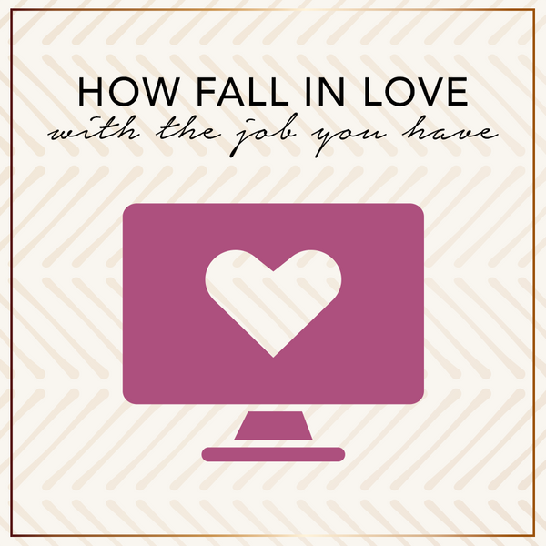 How To Fall In Love With The Job You Have