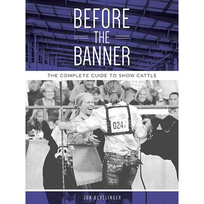 """Before the Banner: The Complete Guide to Show Cattle"" by Jon Gevelinger"