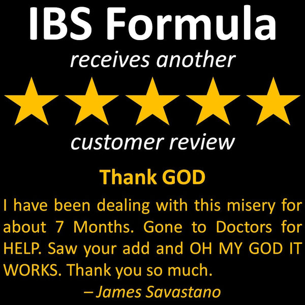 James' review of IBS Formula - I have been dealing with this misery for about 7 Months. Gone to Doctors for HELP. Saw your add and OH MY GOD IT WORKS. Thank you so much.