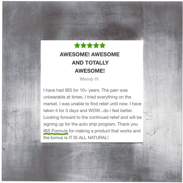 Awesome! Awesome and totally awesome! – Wendy H.   I have had IBS for 10+ years. The pain was unbearable at times. I tried everything on the market. I was unable to find relief until now. I have taken it for 3 days and WOW...do I feel better. Looking forward to the continued relief and will be signing up for the autoShip program. Thank you IBS formula for making a product that works and the bonus is IT IS ALL NATURAL!