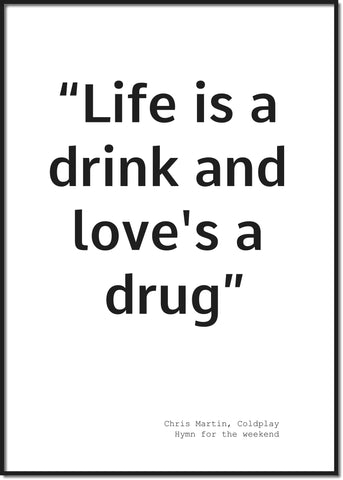 Life is a drink and love's a drug