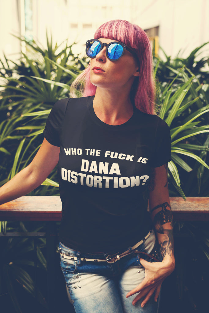 Who The Fuck Is Dana Distortion? Women's Tee