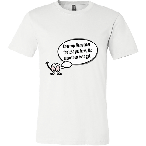 T-shirt - Cheer Up! Remember The Less You Have, The More There Is To Get.
