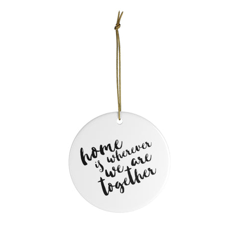 Home is Wherever We Are Together Ceramic Ornament